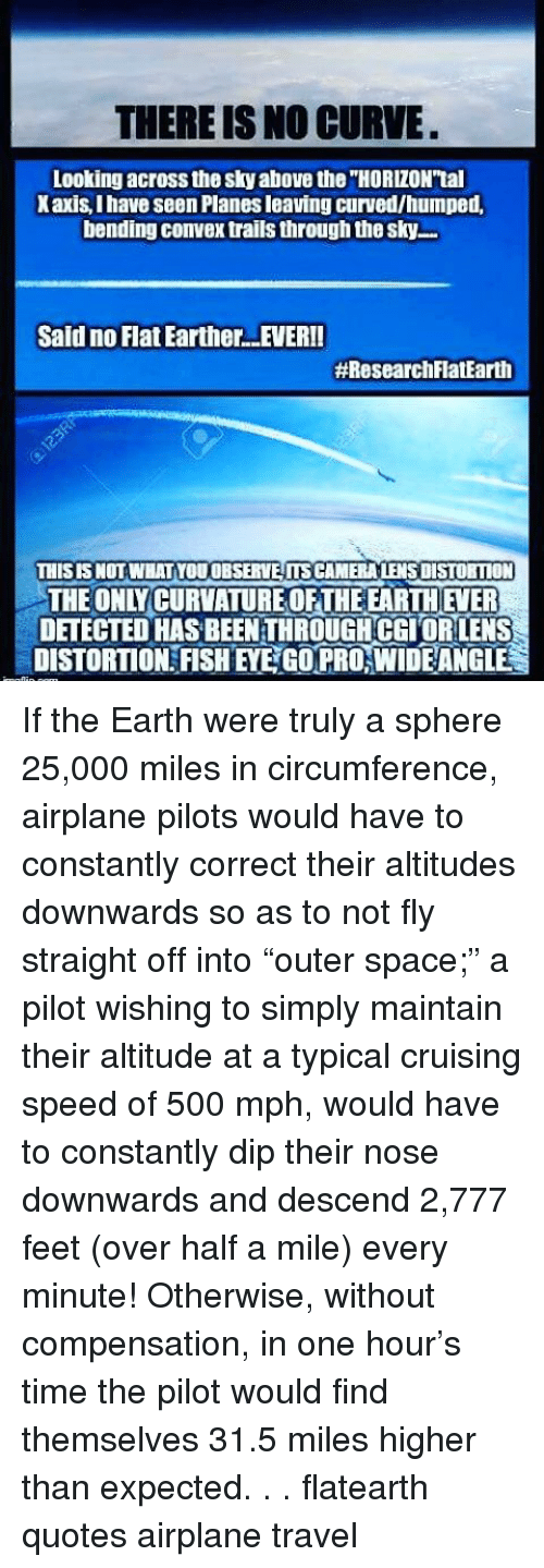 "Memes, Cruise, and 🤖: THERE IS NO CURVE.  Looking across the Sky above the HORIZON'tal  Xaxis,Ihave seen Planesleaving curved/humped,  bending convex trails through the sky....  Said no Flat EartherLEVERII  #Research FlatEarth  THIS IS NOT WHAT YOUOBSERVEITSCAMERALENSDISTORTION  THE ONY CURVATURE OFTHE EARTHEVER  DETECTED HASBEENTHROUCH CGIORLENS  DISTORTION FISHEYECOPRONWIDEANGLE If the Earth were truly a sphere 25,000 miles in circumference, airplane pilots would have to constantly correct their altitudes downwards so as to not fly straight off into ""outer space;"" a pilot wishing to simply maintain their altitude at a typical cruising speed of 500 mph, would have to constantly dip their nose downwards and descend 2,777 feet (over half a mile) every minute! Otherwise, without compensation, in one hour's time the pilot would find themselves 31.5 miles higher than expected. . . flatearth quotes airplane travel"
