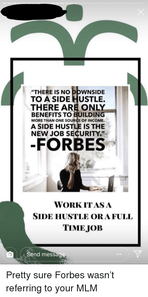 """Work, Forbes, and Time: """"THERE IS NO DOWNSIDE  TO A SIDE HUSTLE.  THERE ARE ONLY  BENEFITS TO BUILDING  MORE THAN ONE SOURCE OF INCOME.  A SIDE HUSTLE IS THE  NEW JOB SECURITY""""  -FORBES  WORK ITASA  SIDE HUSTLE ORAFULL  TIME JOB  Send message"""