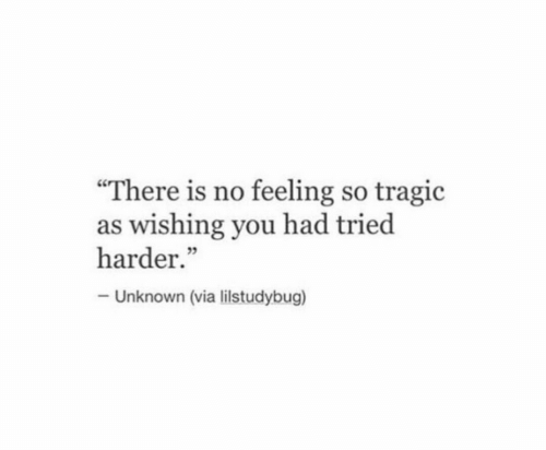 """Via, Unknown, and You: """"There is no feeling so tragic  as wishing you had tried  harder.""""  Unknown (via listudybug)"""