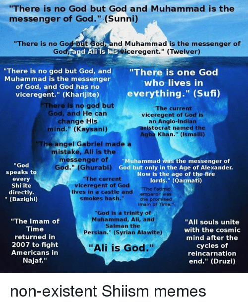 "Ali, Muhammad Ali, and Smoking: ""There is no God but God and Muhammad is the  messenger of God."" (Sunni)  ""There is no God but God nd Muhammad is the messenger of  Go  Rd Ali ts his  iceregent."" (Twelver)  ""There is no god but God, and  ""There is one God  Muhammad is the messenger  who lives in  of God, and God has no  everything  (Sufi)  viceregent.'' (Kharijite)  but  There is no god ""The current  God, and He can  viceregent of God is  change His  an Anglo-Indian  aristocrat named the  mind."" (Kaysani)  Agha Khan."" (Ismaili)  The angel Gabriel made a  mistake, Ali is the  messenger of  Muhammad was the messenger of  God  God."" oi) God but only in the Age of Alexander.  speaks to  Now is the age of the fire  ""The current  every  lords."" (Qarmati)  vice regent of God  Shi'ite  ""The Fatimid  directly  lives in a castle and  emperor was  smokes hash.""  (Bazighi)  the promised  Imam of Time.""  ""God is a trinity of  Muhammad, Ali, and  ""The Imam of  ""All souls unite  Salman the  Time  with the cosmic  Persian."" (Syrian Alawite)  returned in  mind after the  2007 to fight  cycles of  ""Ali is God.""  Americans in  reincarnation  Najaf  end."" (Druzi) non-existent Shiism memes"