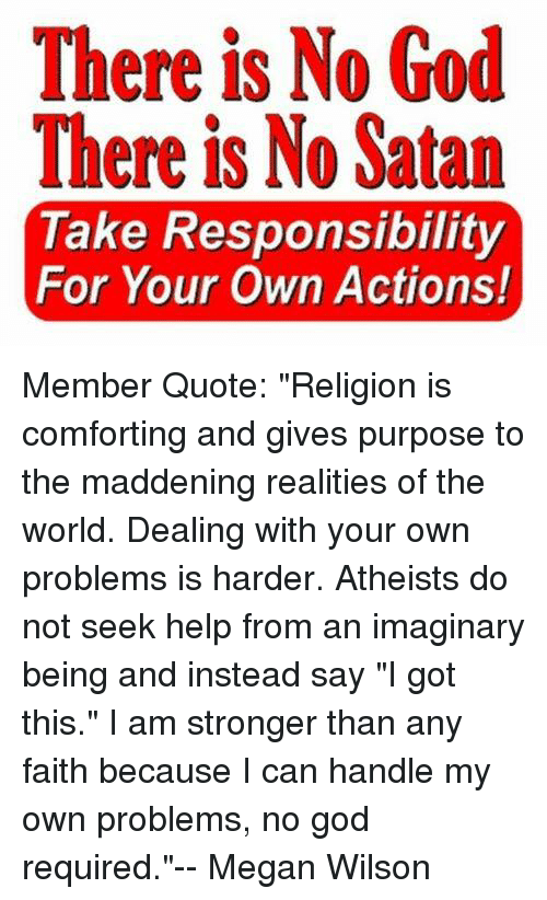 """God, Megan, and Help: There is No God  There is No Satan  Take Responsibility  For Your Own Actions! Member Quote: """"Religion is comforting and gives purpose to the maddening realities of the world. Dealing with your own problems is harder. Atheists do not seek help from an imaginary being and instead say """"I got this."""" I am stronger than any faith because I can handle my own problems, no god required.""""-- Megan Wilson"""