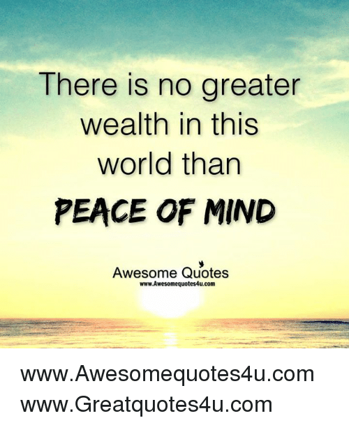There Is No Greater Wealth In This World Than Peace Of Mind Awesome