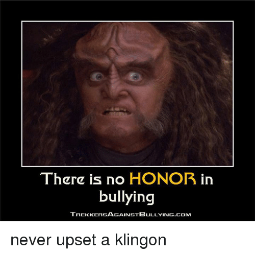 Memes, 🤖, and Bully: There is no  HONOR  in  bullying  TREKKERSAGAINSTBULLYING.COM never upset a klingon