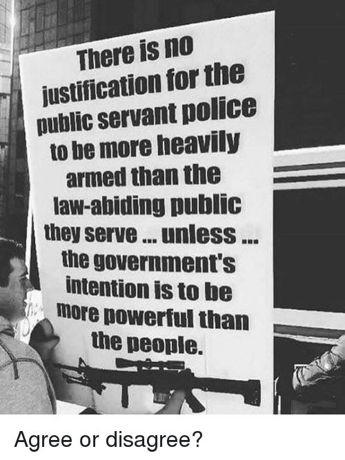 Memes, Police, and Powerful: There is no  justification for the  public servant police  to be more heavily  armed than the  law-abiding public  they serve... unlesS...  the government's  intention is to be  more powerful than  the people. Agree or disagree?