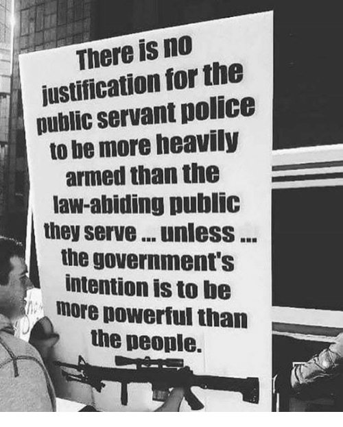Memes, Police, and Powerful: There is no  justification for the  public servant police  to be more heavily  armed than the  law-abiding public  they serve... unlesS...  the government's  intention is to be  more powerful than  the people.
