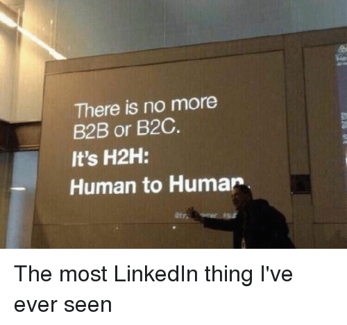 LinkedIn, Im 14 & This Is Deep, and B2b: There is no more  B2B or B2C.  It's H2H:  Human to Human The most LinkedIn thing I've ever seen