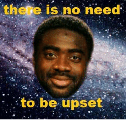 Image result for there is no need to be upset