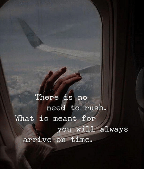Rush, What Is, and Will: There is no  need to rush.  What is meant fo  you will always  arriVe On OLme.