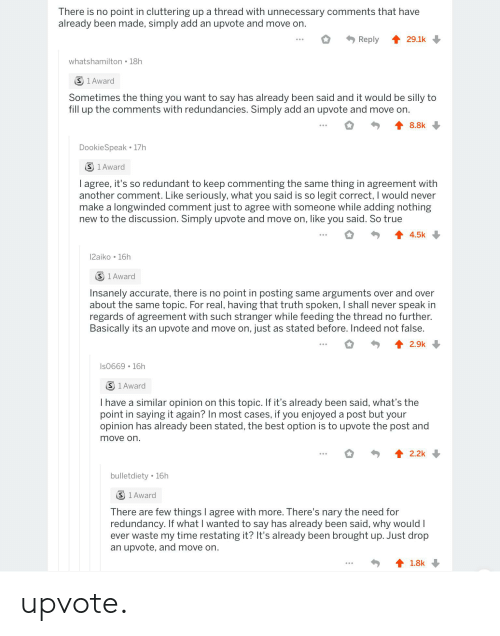 True, Best, and Indeed: There is no point in cluttering up a thread with unnecessary comments that have  already been made, simply add an upvote and move on.  29.1k  Reply  whatshamilton 18h  S 1 Award  Sometimes the thing you want to say has already been said and it would be silly to  fill up the comments with redundancies. Simply add an upvote and move on.  8.8k  DookieSpeak 17h  S 1 Award  I agree, it's so redundant to keep commenting the same  another comment. Like seriously, what you said is so legit correct, I would never  make a longwinded comment just to agree with someone while adding nothing  new to the discussion. Simply upvote and move on, like you said. So true  thing in agreement with  4.5k  12aiko 16h  S 1 Award  Insanely accurate, there is no point in posting same arguments over and over  about the same topic. For real, having that truth spoken, I shall never speak in  regards of agreement with such stranger while feeding the thread no further.  Basically its an upvote and move on, just as stated before. Indeed not false.  2.9k  Is0669 16h  S 1 Award  I have a similar opinion on this topic. If it's already been said, what's the  point in saying it again? In most cases, if you enjoyed a post but your  opinion has already been stated, the best option is to upvote the post and  move on.  2.2k  bulletdiety 16h  S 1 Award  There are few things I agree with more. There's nary the need for  redundancy. If what I wanted to say has already been said, why would I  ever waste my time restating it? It's already been brought up. Just drop  an upvote, and move on.  1.8k upvote.