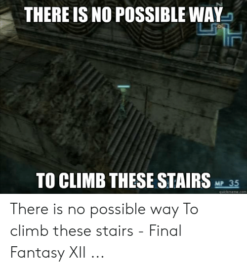 THERE IS NO POSSIBLE WAY TO CLIMB THESE STAIRS MP 35