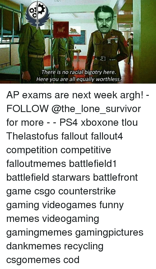 Funny, Memes, and Ps4: There is no racial bigotry here.  Here you are all equally worthless. AP exams are next week argh! - FOLLOW @the_lone_survivor for more - - PS4 xboxone tlou Thelastofus fallout fallout4 competition competitive falloutmemes battlefield1 battlefield starwars battlefront game csgo counterstrike gaming videogames funny memes videogaming gamingmemes gamingpictures dankmemes recycling csgomemes cod