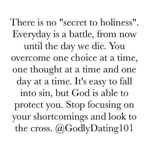 "Memes, 🤖, and One Day at a Time: There is no ""secret to holiness""  Everyday is a battle, from now  until the day we die. You  overcome one choice at a time,  one thought at a time and one  day at a time. It's easy to fall  into sin, but God is able to  protect you. Stop focusing on  your shortcomings and look to  the cross. (a Godly Dating 101"