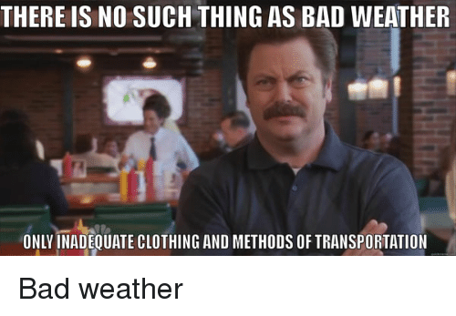 Bad Weather Quotes Funny: THERE IS NO SUCH THING AS BAD WEATHER ONLY