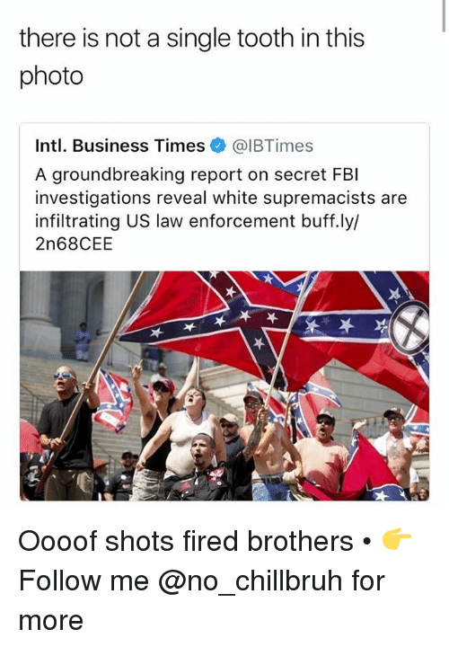 Fbi, Funny, and Business: there is not a single tooth in this  photo  Intl. Business Times @IBTimes  A groundbreaking report on secret FBI  investigations reveal white supremacists are  infiltrating US law enforcement buff.ly/  2n68CEE  呔 Oooof shots fired brothers • 👉Follow me @no_chillbruh for more