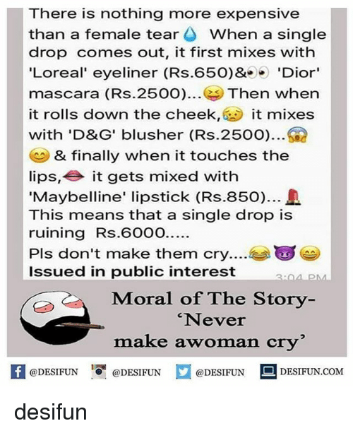 Memes, Never, and Single: There is nothing more expensive  than a female tear When a single  drop comes out, it first mixes with  'Loreal' eyeliner (Rs.650)& 'Dior'  mascara (Rs.2500). Then wher  it rolls down the cheek, it mixes  with 'D&G' blusher (Rs.2500)  & finally when it touches the  lips, it gets mixed with  Maybelline' lipstick (Rs.850).  This means that a single drop is  ruining Rs.600O.  Pls don't make them cry...  Issued in public interest  Moral of The Story  'Never  make awoman cry  困@DESIFUN 증@DESIFUN  @DESIFUN-DESIFUN.COM desifun
