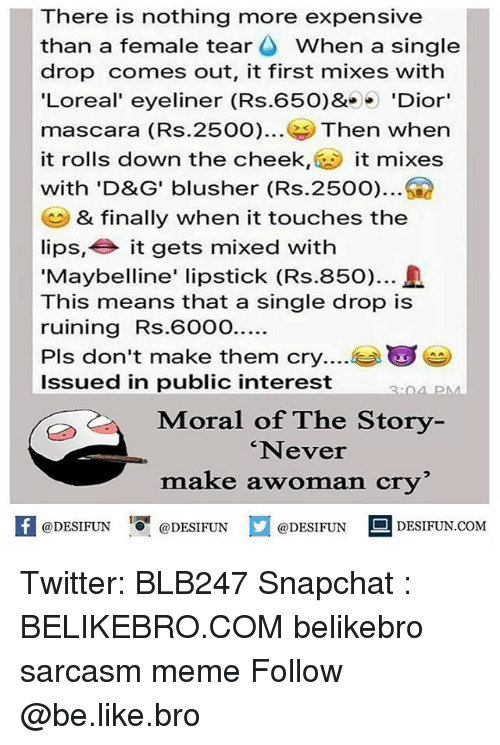 Be Like, Meme, and Memes: There is nothing more expensive  than a female tear When a singl  drop comes out, it first mixes with  'Loreal' eyeliner (Rs.650)& 'Dior  mascara (Rs.2500)... Then when  it rolls down the cheek,it mixes  with 'D&G' blusher (Rs.2500)  & finally when it touches the  lips, it gets mixed with  'Maybelline' lipstick (Rs.850).  This means that a single drop is  ruining Rs.600O...  Pls don't make them cry  Issued in public interest  3:04 PM  Moral of The Story  Never  make awoman cry  K @DESIFUN 증@DESIFUN  @DESIFUN-DESIFUN.COM Twitter: BLB247 Snapchat : BELIKEBRO.COM belikebro sarcasm meme Follow @be.like.bro