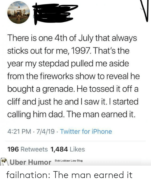 Dad, Earned It, and Iphone: There is one 4th of July that always  sticks out for me, 1997. That's the  year my stepdad pulled me aside  from the fireworks show to reveal he  bought a grenade. He tossed it off  cliff and just he and I saw it. I started  calling him dad. The man earned it.  4:21 PM 7/4/19 Twitter for iPhone  196 Retweets 1,484 Likes  Uber Humor  Bob Loblaw Law Blog failnation:  The man earned it