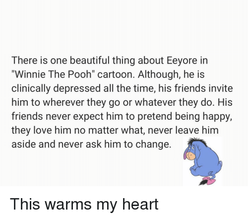 """Beautiful, Friends, and Love: There is one beautiful thing about Eeyore in  """"Winnie The Pooh cartoon. Although, he is  clinically depressed all the time, his friends invite  him to wherever they go or whatever they do. His  friends never expect him to pretend being happy,  they love him no matter what, never leave him  aside and never ask him to change This warms my heart"""
