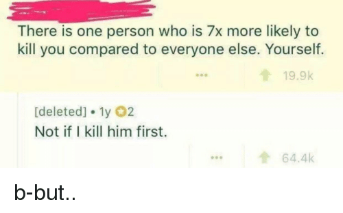 Who, Him, and One: There is one person who is 7x more likely to  kill you compared to everyone else. Yourself.  19.9k  [deleted] 1y 02  Not if I kill him first.  ...64.4k b-but..