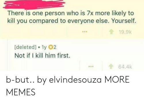 Dank, Memes, and Target: There is one person who is 7x more likely to  kill you compared to everyone else. Yourself.  19.9k  [deleted] 1y 02  Not if I kill him first.  ...64.4k b-but.. by elvindesouza MORE MEMES