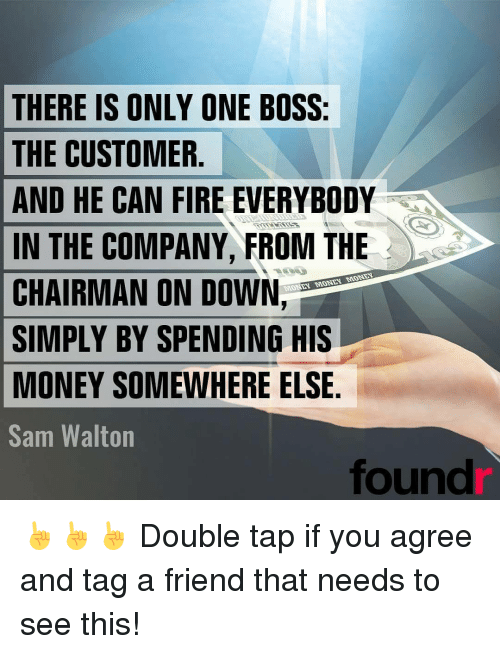 Memes, 🤖, and Sam Walton: THERE IS ONLY ONE BOSS:  THE CUSTOMER  AND HE CAN FIRE EVERYBODY  IN THE COMPANY FROM THE  MONDAN MONDAN  MONTAN  CHAIRMAN ON DOWN  SIMPLY BY SPENDING HIS  MONEY SOMEWHERE ELSE  Sam Walton  found ☝☝☝ Double tap if you agree and tag a friend that needs to see this!