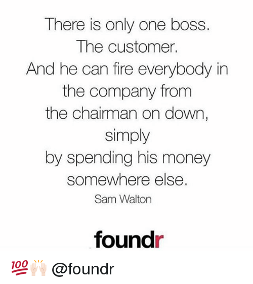 Fire, Memes, and Money: There is only one boss.  The customer.  And he can fire everybody in  the company from  the chairman on down,  simply  by spending his money  somewhere else  Sam Walton  foundr 💯🙌🏻 @foundr
