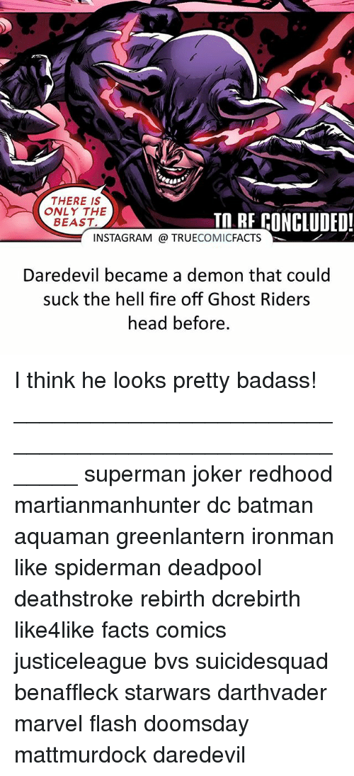 Batman, Facts, and Fire: THERE IS  ONLY THE  BEAST  In RE CONCIUDED  INSTAGRAM @ TRUECOMICFACTS  Daredevil became a demon that could  suck the hell fire off Ghost Riders  head before. I think he looks pretty badass! ⠀_______________________________________________________ superman joker redhood martianmanhunter dc batman aquaman greenlantern ironman like spiderman deadpool deathstroke rebirth dcrebirth like4like facts comics justiceleague bvs suicidesquad benaffleck starwars darthvader marvel flash doomsday mattmurdock daredevil