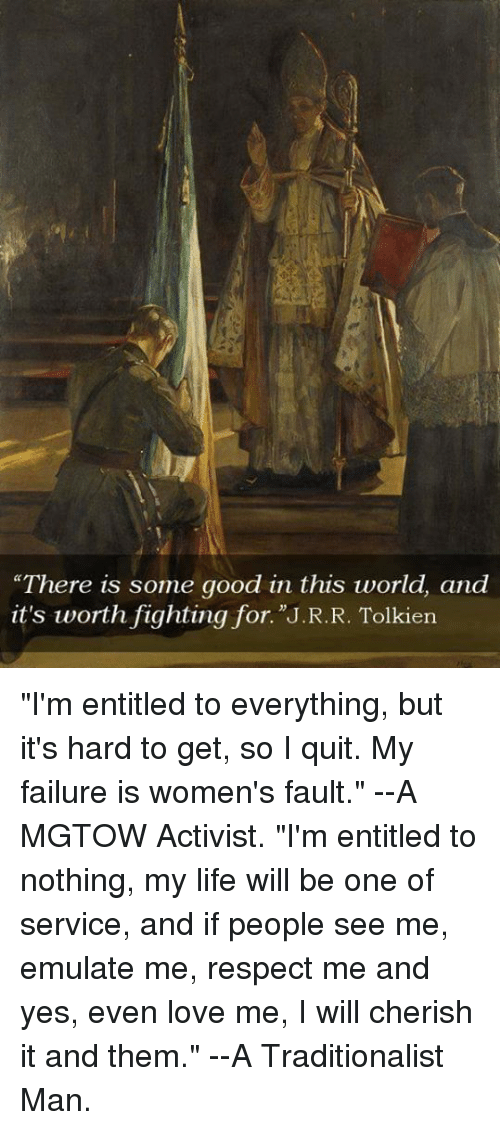 "Dank, Emulation, and 🤖: ""There is some good in this world, and  it's worth fighting for. J.R.R. Tolkien ""I'm entitled to everything, but it's hard to get, so I quit. My failure is women's fault.""  --A MGTOW Activist.  ""I'm entitled to nothing, my life will be one of service, and if people see me, emulate me, respect me and yes, even love me, I will cherish it and them.""  --A Traditionalist Man."