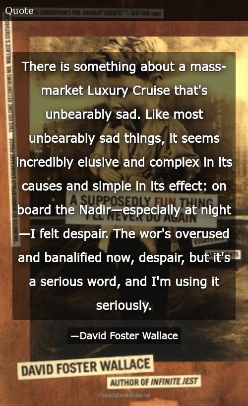 SIZZLE: There is something about a mass-market Luxury Cruise that's unbearably sad. Like most unbearably sad things, it seems incredibly elusive and complex in its causes and simple in its effect: on board the Nadir—especially at night—I felt despair. The wor's overused and banalified now, despair, but it's a serious word, and I'm using it seriously.