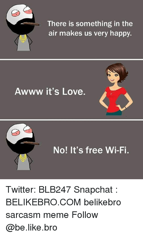 Be Like, Love, and Meme: There is something in the  air makes us very happy.  Awww it's Love  No! It's free Wi-Fi. Twitter: BLB247 Snapchat : BELIKEBRO.COM belikebro sarcasm meme Follow @be.like.bro