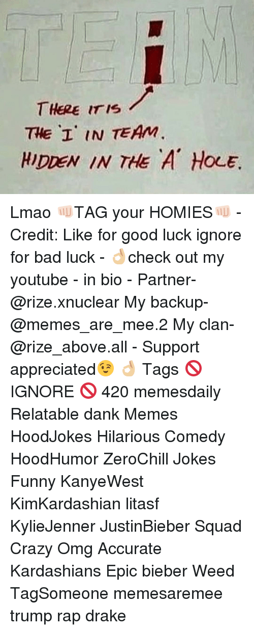 Bad, Crazy, and Dank: THERE IS  THE I' IN TEAM  HIDREN IN THE A OLE Lmao 👊🏻TAG your HOMIES👊🏻 - Credit: Like for good luck ignore for bad luck - 👌🏼check out my youtube - in bio - Partner- @rize.xnuclear My backup- @memes_are_mee.2 My clan- @rize_above.all - Support appreciated😉 👌🏼 Tags 🚫 IGNORE 🚫 420 memesdaily Relatable dank Memes HoodJokes Hilarious Comedy HoodHumor ZeroChill Jokes Funny KanyeWest KimKardashian litasf KylieJenner JustinBieber Squad Crazy Omg Accurate Kardashians Epic bieber Weed TagSomeone memesaremee trump rap drake