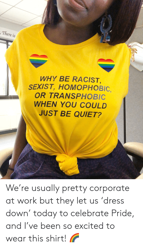 Work, Quiet, and Today: , There is  WHY BE RACIST,  SEXIST,HOMOPHOBIC,  OR TRANSPHOBIC  WHEN YOU COULD  JUST BE QUIET? We're usually pretty corporate at work but they let us 'dress down' today to celebrate Pride, and I've been so excited to wear this shirt! 🌈