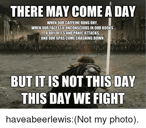 Books, Tumblr, and Blog: THERE MAY COME A DAY  WHEN OUR CAFFEINE RUNS DRY  WHEN OUR FACES LIEUNCONSCIOUS IN OUR BOOKS  A DAY OFFSAND PANIC ATTACKS  AND OUR GPAS COME CRASHING DOWN  BUT IT IS NOT THIS DAY  THIS DAY WE FIGHT haveabeerlewis:(Not my photo).
