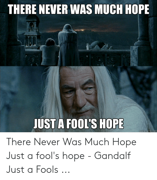 Gandalf, Hope, and Never: THERE NEVER WAS MUCH HOPE  UST A FOOL'S HOPE  quickmeme.com There Never Was Much Hope Just a fool's hope - Gandalf Just a Fools ...