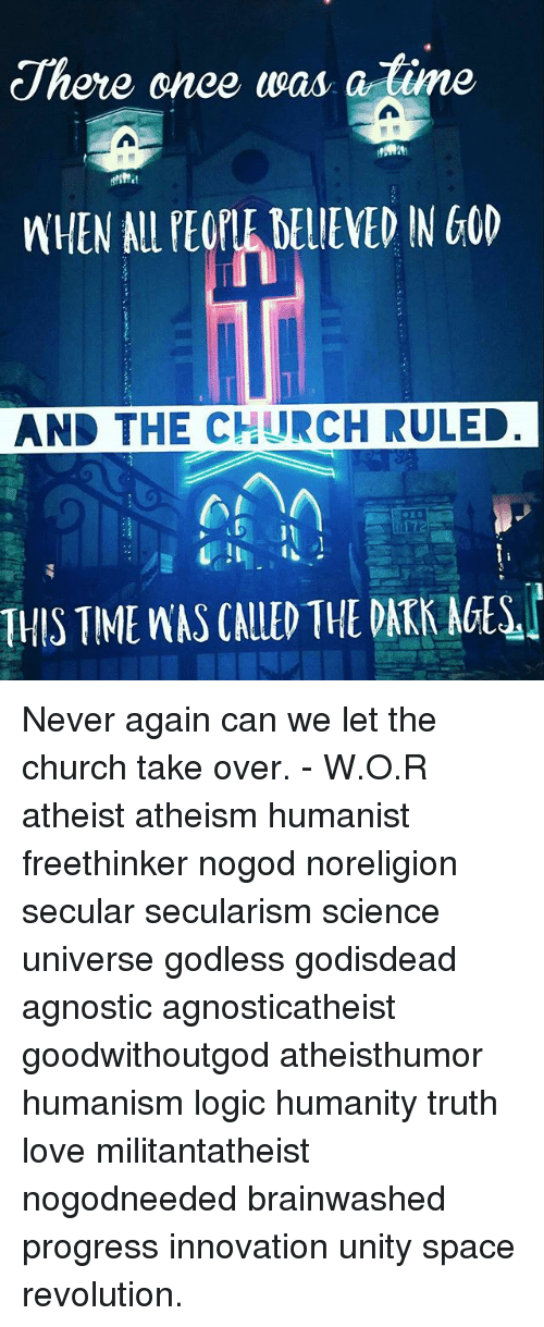 Church, God, and Logic: There once was a  ne  WHEN AL PEOPLE DELIEVED IN GOD  AND THE CHURCH RULED  THIS TIME WAS CALLED THE DATK AGES Never again can we let the church take over. - W.O.R atheist atheism humanist freethinker nogod noreligion secular secularism science universe godless godisdead agnostic agnosticatheist goodwithoutgod atheisthumor humanism logic humanity truth love militantatheist nogodneeded brainwashed progress innovation unity space revolution.