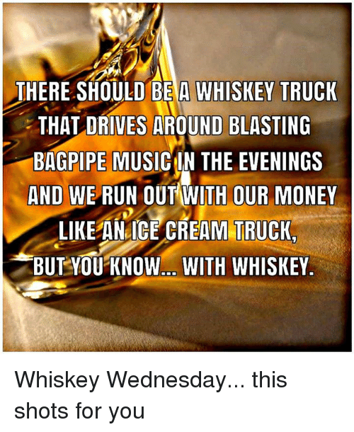 Memes, Money, and Run: THERE SHOULD BE A WHISKEY TRUCK  THAT DRIVES AROUND  BLASTING  BAGPIPE MUSICIN THE EVENINGS  AND WE RUN OUT WITH OUR MONEY  LIKE AN ICE CREAM TRUCK,  BUT YOU KNOW. WITH WHISKEY. Whiskey Wednesday... this shots for you