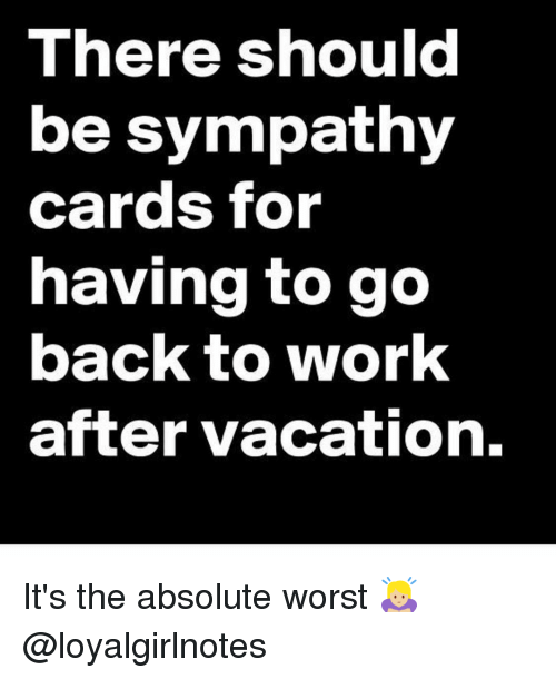 Memes, Vacation, and 🤖: There should  be sympathy  cards for  having to go  back to work  after vacation. It's the absolute worst 🙇🏼♀️ @loyalgirlnotes