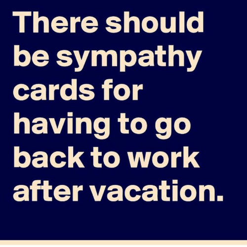 Dank, Work, and Vacation: There should  be sympathy  cards for  having to go  back to work  after vacation.