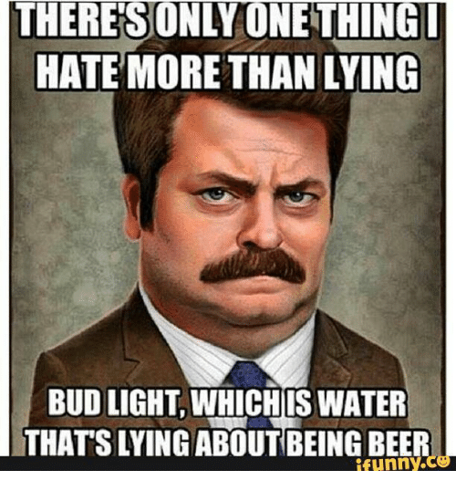 Beer, Water, and Girl Memes: THERE SUNLYUNETHING  HATE MORE THAN LYING  BUD LIGHT WHICHIS WATER  THATSLYING ABOUT BEING BEER  funny.