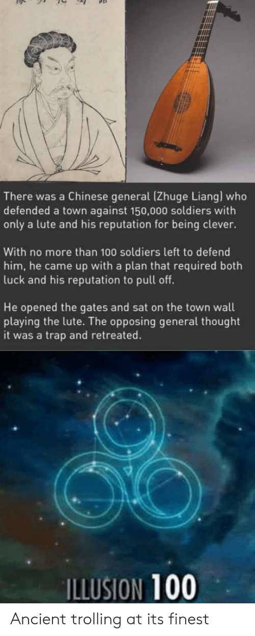 Anaconda, Soldiers, and Trap: There was a Chinese general (Zhuge Liang) who  defended a town against 150,000 soldiers with  only a lute and his reputation for being clever.  With no more than 100 soldiers left to defend  him, he came up with a plan that required both  luck and his reputation to pull off.  He opened the gates and sat on the town wall  playing the lute. The opposing general thought  it was a trap and retreated.  ILLUSION 100 Ancient trolling at its finest