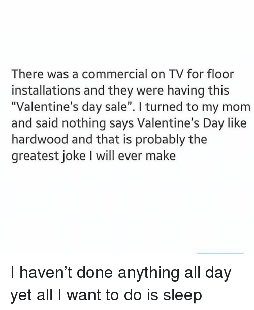 "Ironic, Valentine's Day, and Sleep: There was a commercial on TV for floor  installations and they were having this  ""Valentine's day sale"". I turned to my mom  and said nothing says Valentine's Day like  hardwood and that is probably the  greatest joke I will ever make I haven't done anything all day yet all I want to do is sleep"