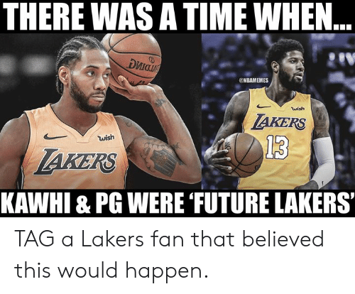 Future, Los Angeles Lakers, and Nba: THERE WAS A TIME WHEN..  риа  @NBAMEMES  wish  AKERS  wish  13  AKERS  KAWHI & PG WERE FUTURE LAKERS TAG a Lakers fan that believed this would happen.