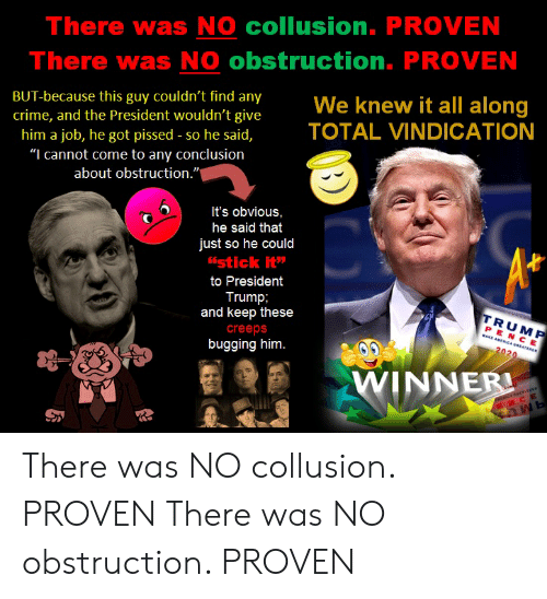 """Crime, Trump, and Got: There was NO collusion. PROVEN  There was NO obstruction. PROVEN  BUT-because this guy couldn't find any  crime, and the President wouldn't give  him a job, he got pissed-so he said,  """"I cannot come to any conclusion  about obstruction.""""  knew  sident wouldn't give  TOTAL VINDICATION  It's obvious,  he said that  just so he could  istick it  to President  Trump  and keep these  creeps  bugging him.  TRUM  PENC E  020  INNER There was NO collusion. PROVEN There was NO obstruction. PROVEN"""
