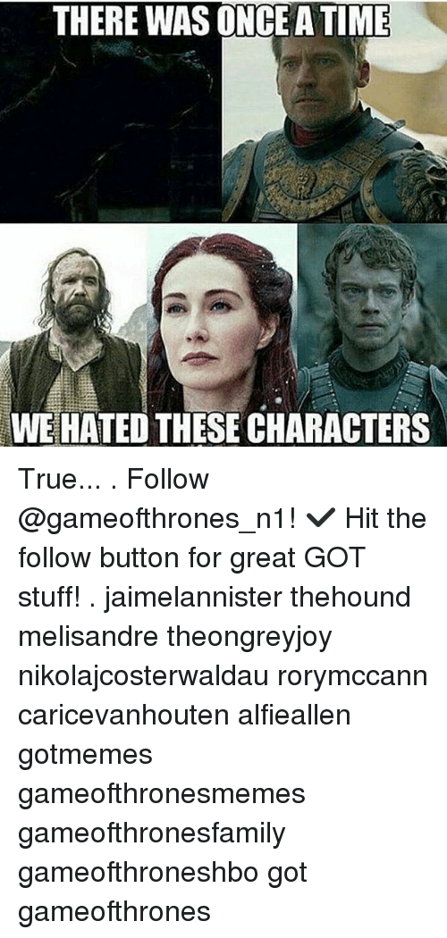 Memes, Stuff, and The Following: THERE WAS ONCE ATIME  WE HATED THESE CHARACTERS True... . Follow @gameofthrones_n1! ✔ Hit the follow button for great GOT stuff! . jaimelannister thehound melisandre theongreyjoy nikolajcosterwaldau rorymccann caricevanhouten alfieallen gotmemes gameofthronesmemes gameofthronesfamily gameofthroneshbo got gameofthrones