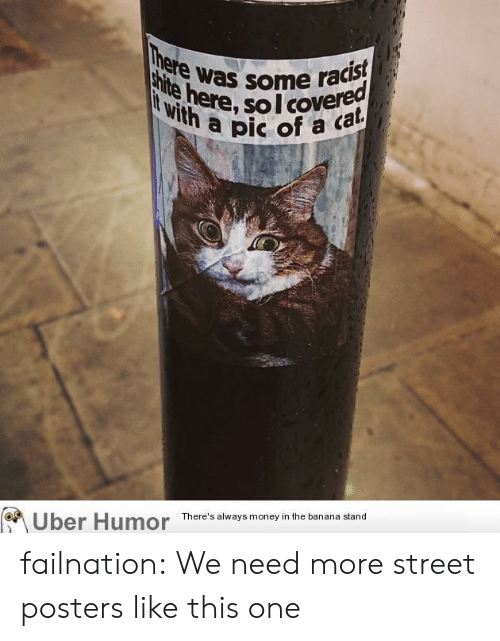 Money, Tumblr, and Uber: There was some racist  shite here, soI covered  Wwith a pic of  a cat  There's always money in the banana stand  Uber Humor failnation:  We need more street posters like this one