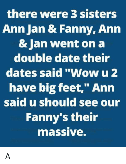 """Dating, Memes, and Sister, Sister: there were 3 sisters  Ann Jan & Fanny, Ann  & Jan went on a  double date their  dates said """"Wow u 2  have big feet,"""" Ann  said u should see our  Fanny's their  maSSIVe. A"""