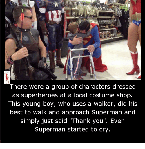 """Memes, Superman, and Thank You: There Were a group of Characters dressed  as superheroes at a local costume shop.  This young boy, who uses a walker, did his  best to walk and approach Superman and  simply just said """"Thank you"""". Even  Superman started to cry"""