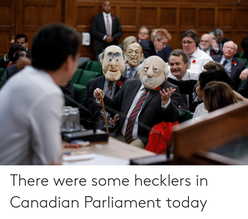 Today, Canadian, and Parliament: There were some hecklers in Canadian Parliament today