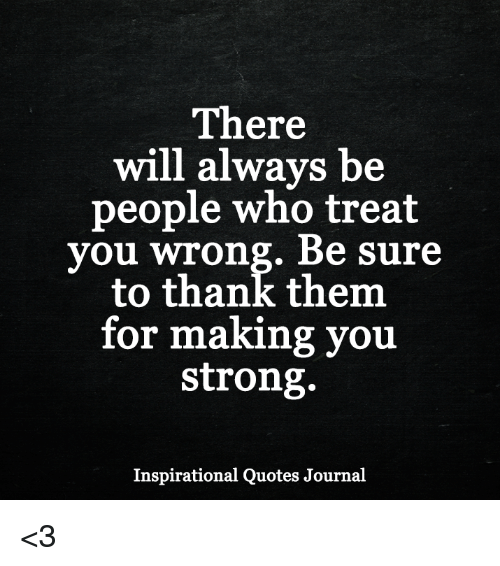 There Will Always Be People Who Treat You Wrong Be Sure to Thank