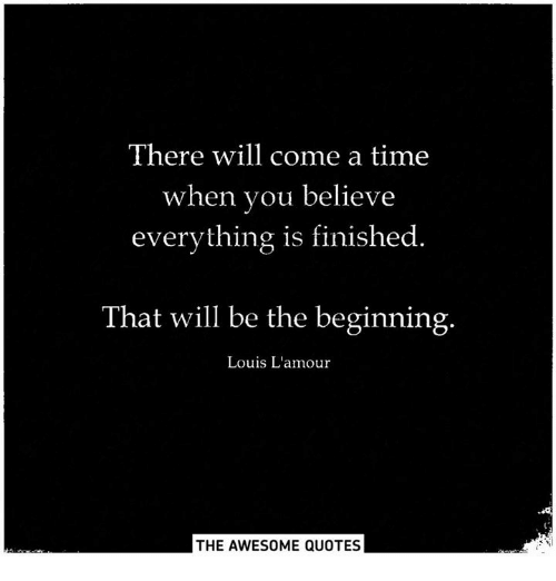 There Will Come A Time When You Believe Everything Is Finished That